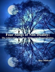 Four Songs of Non Duality: The Ashtavakra, Avadhut, Ribhu and Bhagavad Gitas ebook by Roy Melvyn