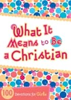 What It Means to Be a Christian - 100 Devotions for Girls eBook by B&H Kids Editorial Staff, Andrea Denton