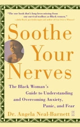 Soothe Your Nerves - The Black Woman's Guide to Understanding and Overcoming Anxiety, Panic, and Fearz ebook by Angela Neal-Barnett, Ph.D.