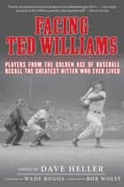 Facing Ted Williams - Players from the Golden Age of Baseball Recall the Greatest Hitter Who Ever Lived ebook by Dave Heller, Wade Boggs, Bob Wolff