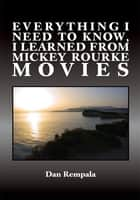 Everything I Need to Know, I Learned From Mickey Rourke Movies ebook by Dan Rempala