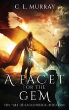 A Facet for the Gem (The Tale of Eaglefriend Book 1) ebook by C. L. Murray