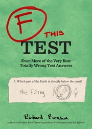 F this Test - Even More of the Very Best Totally Wrong Test Answers ebook by Richard Benson