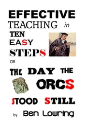 Effective Teaching in Ten Easy Steps or The Day the Orcs Stood Still ebook by Ben Lowring