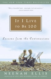 If I Live to Be 100 - Lessons from the Centenarians ebook by Neenah Ellis