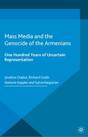 Mass Media and the Genocide of the Armenians - One Hundred Years of Uncertain Representation ebook by Stefanie Kappler,Sylvia Kasparian,Richard Godin,Joceline Chabot