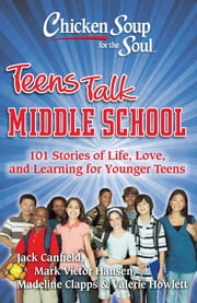 Chicken Soup for the Soul: Teens Talk Middle School - 101 Stories of Life, Love, and Learning for Younger Teens ebook by Jack Canfield, Mark Victor Hansen