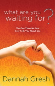 What Are You Waiting For? - The One Thing No One Ever Tells You About Sex ebook by Dannah Gresh