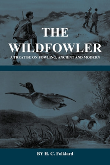 The Wildfowler - A Treatise on Fowling, Ancient and Modern (History of Shooting Series - Wildfowling) ebook by H. Folkard