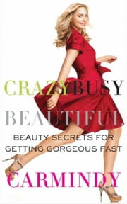 Crazy Busy Beautiful - Beauty Secrets for Getting Gorgeous Fast ebook by Carmindy