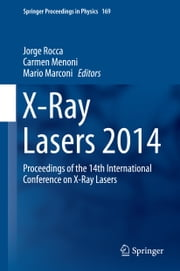 X-Ray Lasers 2014 - Proceedings of the 14th International Conference on X-Ray Lasers ebook by Jorge Rocca, Carmen Menoni, Mario Marconi
