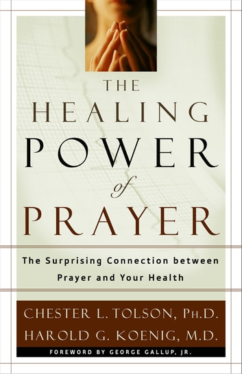 The Healing Power of Prayer - The Surprising Connection between Prayer and Your Health ebook by Chester Tolson,Harold Koenig