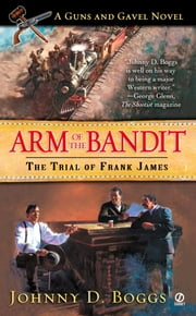 Arm of the Bandit: - The Trial of Frank James ebook by Johnny D. Boggs