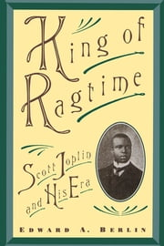 King of Ragtime - Scott Joplin and His Era ebook by Edward A. Berlin