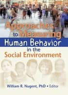 Approaches to Measuring Human Behavior in the Social Environment ebook by William R. Nugent