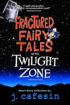 Fractured Fairy Tales of the Twilight Zone - Volume One ebook by J. Cafesin
