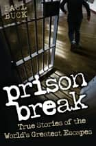 Prison Break - True Stories of the World's Greatest Escapes ebook by Paul Buck