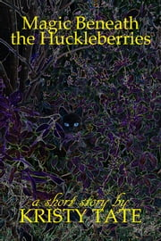 Magic Beneath the Huckleberries ebook by Kristy Tate