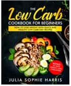 The Low Carb Cookbook For Beginners: How to Lose Weight with Quick and Healthy Low Carb Diet Recipes – Bonus: 45 Days Weight Loss Challenge ebook by Julia Sophie Harris