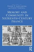 Memory and Community in Sixteenth-Century France ebook by David P. LaGuardia, Cathy Yandell