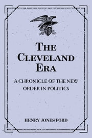 The Cleveland Era: A Chronicle of the New Order in Politics ebook by Henry Jones Ford