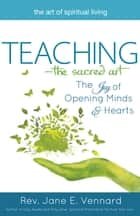 Teaching—The Sacred Art - The Joy of Opening Minds and Hearts ebook by Rev. Jane E. Vennard