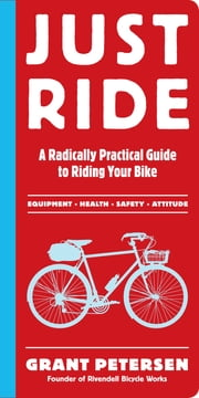 Just Ride - A Radically Practical Guide to Riding Your Bike ebook by Grant Petersen