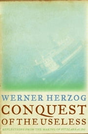 Conquest of the Useless - Reflections from the Making of Fitzcarraldo ebook by Werner Herzog