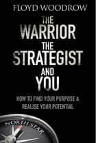 The Warrior, The Strategist and You - How to Find Your Purpose and Realise Your Potential ebook by Floyd Woodrow