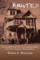 Haunted - The Incredible True Story of a Canadian Family's Experience Living in a Haunted House 電子書 by Dorah L. Williams