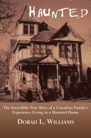 Haunted - The Incredible True Story of a Canadian Family's Experience Living in a Haunted House ebook by Dorah L. Williams