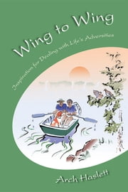Wing to Wing - Inspiration for Dealing with Life's Adversities ebook by Arch Haslett