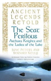 Ancient Legends Retold: The Seat Perilous, The Quests of Arthur's Knights - The Seat Periolous, The Quests of Arthur's Knights ebook by Bernard Kelly,June Peter