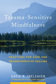 Trauma-Sensitive Mindfulness: Practices for Safe and Transformative Healing ebook by David A. Treleaven, Willoughby Britton