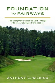 Foundation to Fairways - The Everyman's Guide to Golf Through Fitness & Strategic Performance ebook by Anthony L. Wilkins