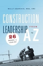 Construction Leadership A to Z: 26 Words to Lead By ebook by Wally Adamchik
