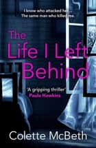 The Life I Left Behind - A must-read taut and twisty psychological thriller ebook by Colette McBeth