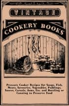 Pressure Cooker Recipes for Soups, Fish, Meats, Savouries, Vegetables, Puddings, Sauces, Cereals, Jams, Etc. and Bottling or Canning to Preserve Food ebook by Anon.