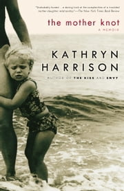 The Mother Knot - A Memoir ebook by Kathryn Harrison