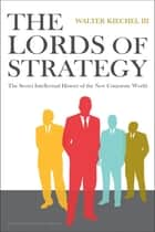Lords of Strategy - The Secret Intellectual History of the New Corporate World ebook by Walter Kiechel