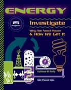 Energy - 25 Projects Investigate Why We Need Power & How We Get It eBook by Kathleen M Reilly