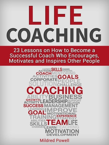 Life Coaching: 23 Lessons on How to Become a Successful Coach Who  Encourages, Motivates and Inspires Other People