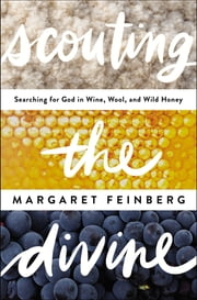 Scouting the Divine - Searching for God in Wine, Wool, and Wild Honey ebook by Margaret Feinberg