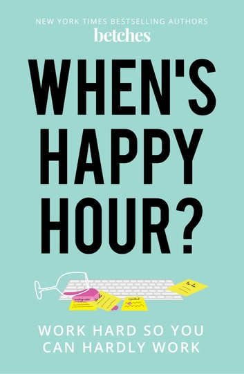 When's Happy Hour? - Work Hard So You Can Hardly Work ebook by Betches