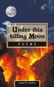 Under this killing Moon - Poems ebook by Juan M. Osorio