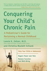 Conquering Your Child's Chronic Pain - A Pediatrician's Guide for Reclaiming a Normal Childhood ebook by Lonnie K. Zeltzer M.D., Christina Blackett Schlank
