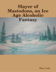 Slayer of Mastodons, an Ice Age Alcoholic Fantasy ebook by Burr Cook