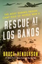 Rescue at Los Banos - The Most Daring Prison Camp Raid of World War II ebook by Bruce Henderson