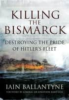 Killing the Bismarck - Destroying the Pride of Hitler's Fleet ebook by Ballantyne, Iain