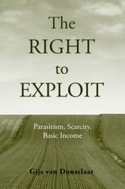 The Right to Exploit: Parasitism, Scarcity, and Basic Income ebook by Gijs Van Donselaar